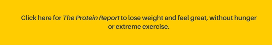 Click here for my Protein Report to lose weight, feel great, without hunger or extreme exercise.
